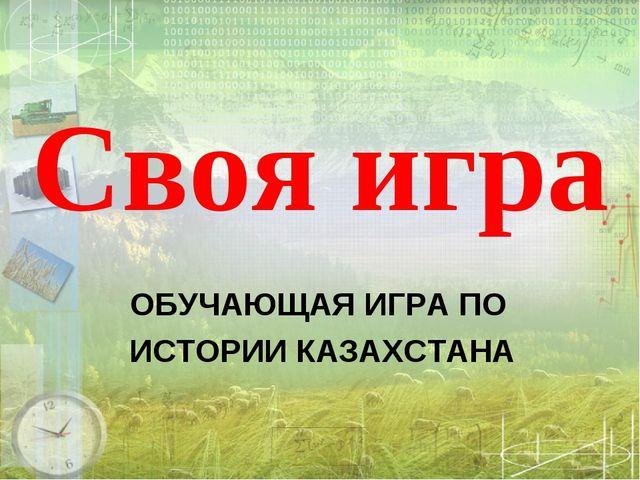 Своя игра ОБУЧАЮЩАЯ ИГРА ПО ИСТОРИИ КАЗАХСТАНА