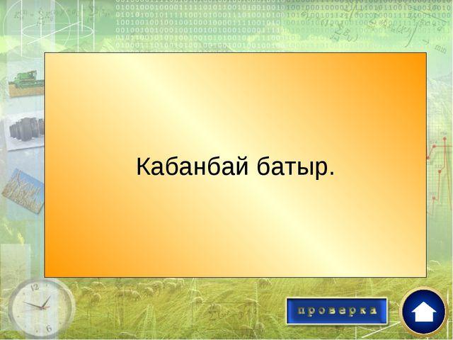 Батыр руководитель освободительного движения против джунгар? Кабанбай батыр.