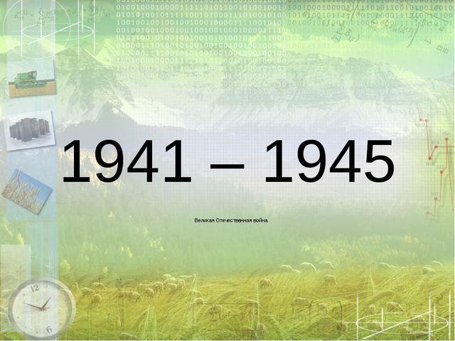 1941 – 1945 Великая Отечественная война