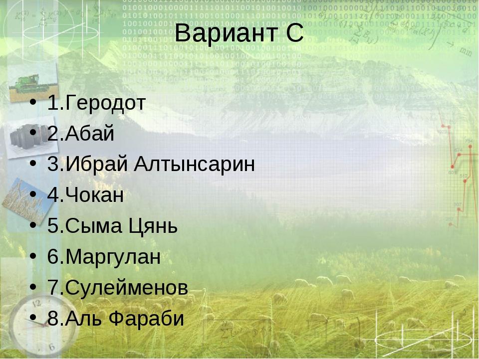 Вариант С 1.Геродот 2.Абай 3.Ибрай Алтынсарин 4.Чокан 5.Сыма Цянь 6.Маргулан...