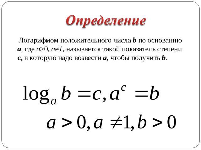 Логарифмом положительного числа b по основанию a, где a>0, а≠1, называется т...