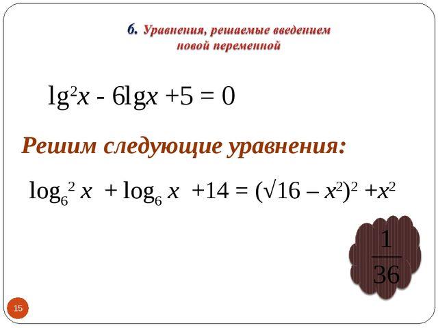 * lg2х - 6lgх +5 = 0 Решим следующие уравнения: log62 х + log6 х +14 = (√16 –...