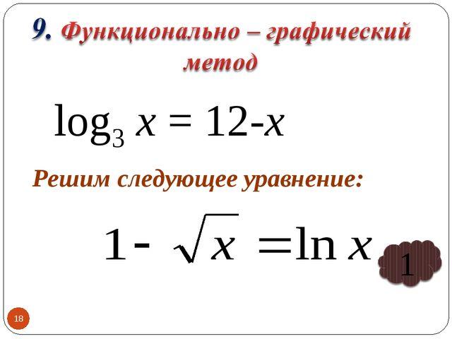 * log3 х = 12-х Решим следующее уравнение: