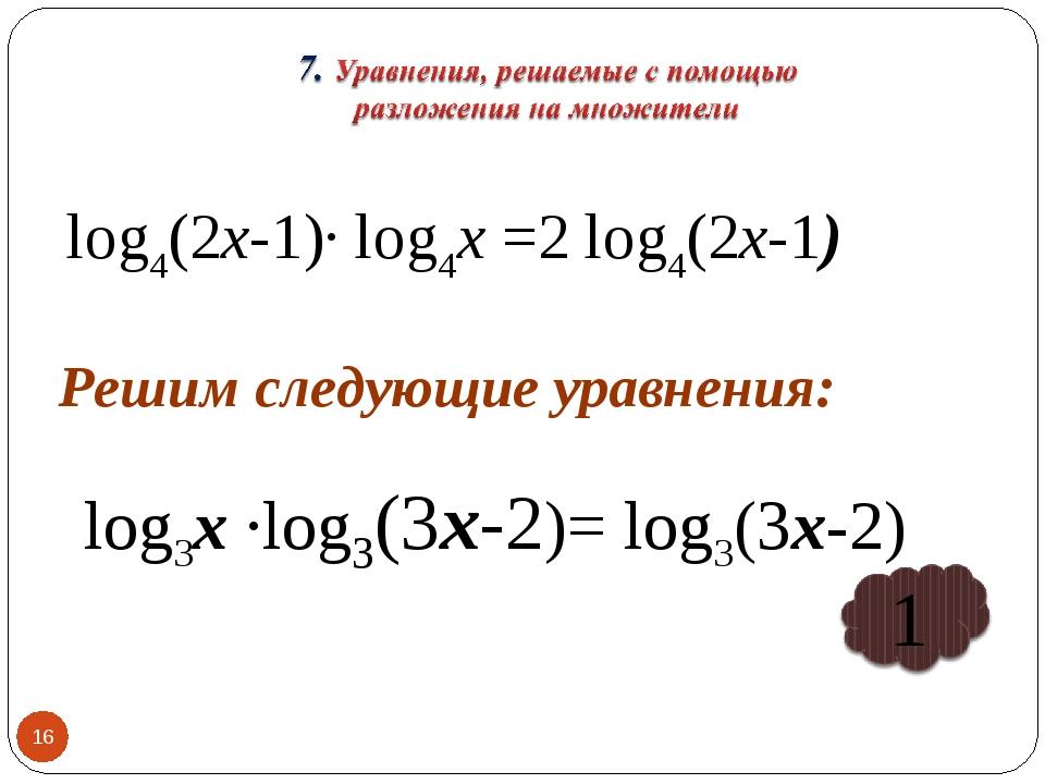 * log4(2х-1)∙ log4х =2 log4(2х-1) Решим следующие уравнения: log3х ∙log3(3х-2...