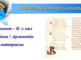 Пергамент – бұл мал терісінен әзірленетін жазу материалы