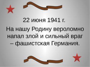 22 июня 1941 г. На нашу Родину вероломно напал злой и сильный враг – фашистск