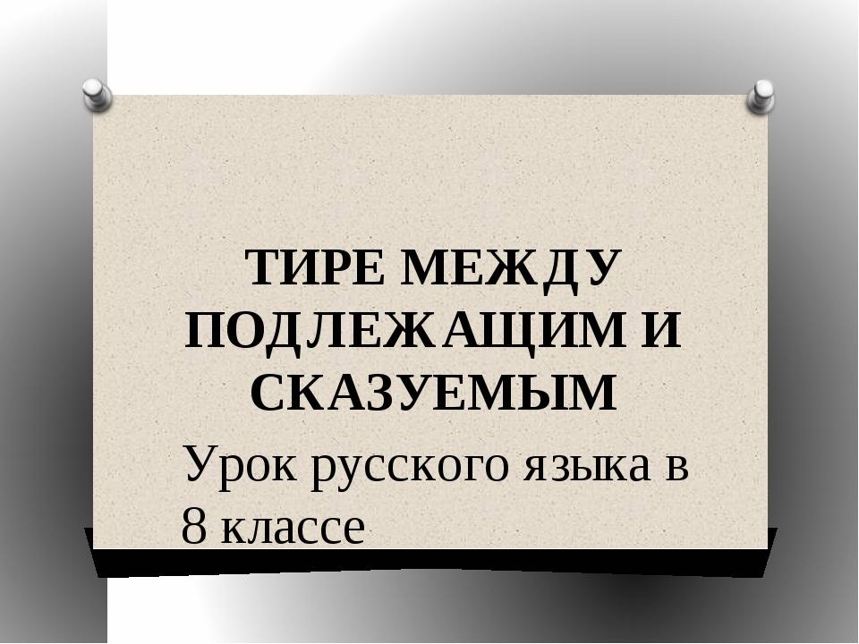 ТИРЕ МЕЖДУ ПОДЛЕЖАЩИМ И СКАЗУЕМЫМ Урок русского языка в 8 классе