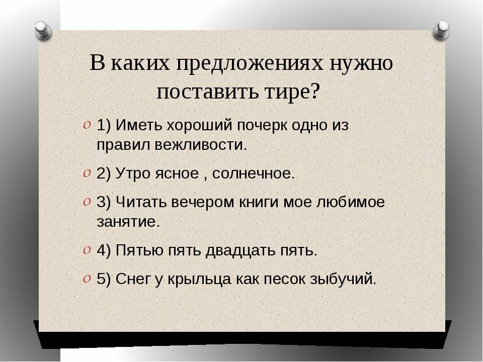В каких предложениях нужно поставить тире? 1) Иметь хороший почерк одно из пр...