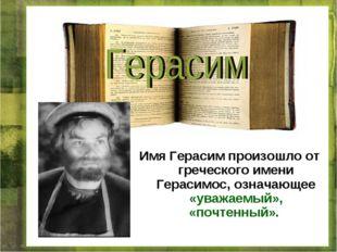 Имя Герасим произошло от греческого имени Герасимос, означающее «уважаемый»,