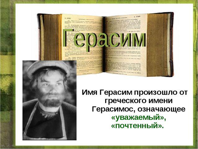 Имя Герасим произошло от греческого имени Герасимос, означающее «уважаемый»,...