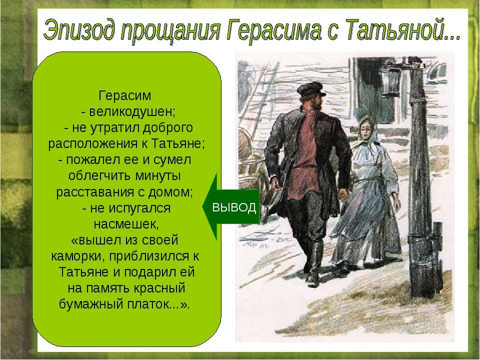 Герасим - великодушен; - не утратил доброго расположения к Татьяне; - пожалел...