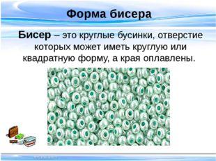 Форма бисера Бисер – это круглые бусинки, отверстие которых может иметь кру