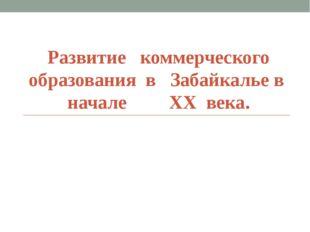 Развитие коммерческого образования в Забайкалье в начале XX века.
