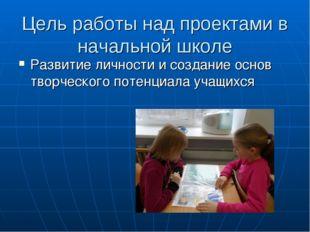 Цель работы над проектами в начальной школе Развитие личности и создание осно