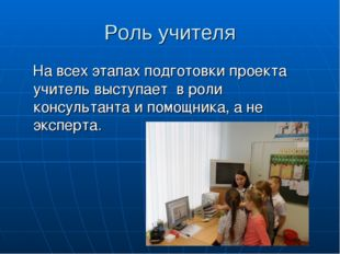Роль учителя На всех этапах подготовки проекта учитель выступает в роли консу