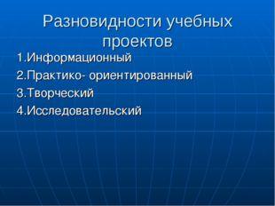 Разновидности учебных проектов 1.Информационный 2.Практико- ориентированный 3