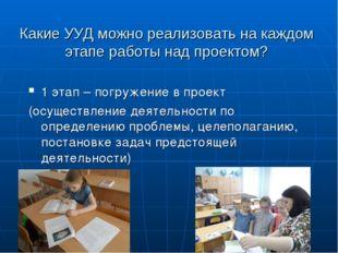 Какие УУД можно реализовать на каждом этапе работы над проектом? 1 этап – пог