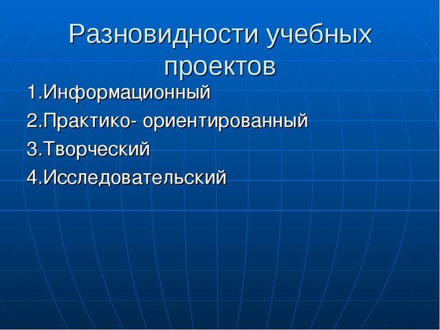 Разновидности учебных проектов 1.Информационный 2.Практико- ориентированный 3...