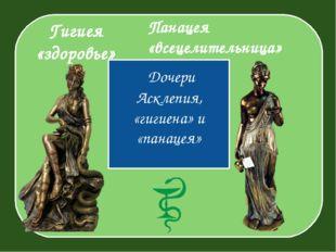 Гигиея «здоровье» Дочери Асклепия, «гигиена» и «панацея» Панацея «всецелител