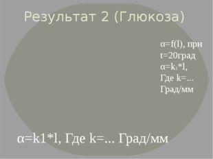 Результат 2 (Глюкоза) α=f(l), при t=20град α=k1*l, Где k=... Град/мм α=k1*l,