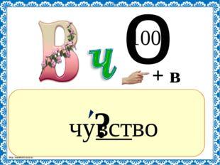 ? чувство + в о 100 http://linda6035.ucoz.ru/