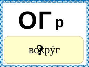 ? вокрýг к О Г р http://linda6035.ucoz.ru/