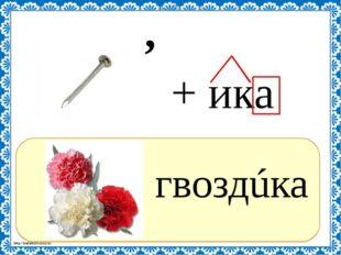 ? гвоздúка , + ика http://linda6035.ucoz.ru/