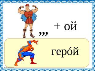 ? герóй ,,, + ой http://linda6035.ucoz.ru/