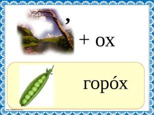 ? горóх , + ох http://linda6035.ucoz.ru/