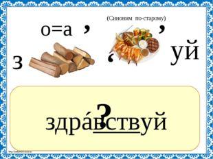 ? здрáвствуй , з о=а уй , (Синоним по-старому) , http://linda6035.ucoz.ru/