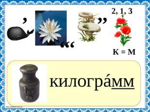 ? килогрáмм , К = М ,, ,,, 2, 1, 3 http://linda6035.ucoz.ru/