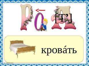 ? кровáть [Т ] , http://linda6035.ucoz.ru/