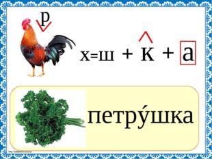 ? петрýшка - х=ш + к + а р http://linda6035.ucoz.ru/