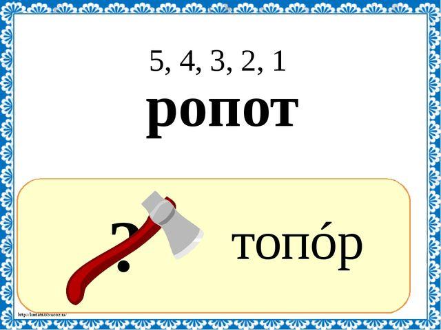 ? топóр 5, 4, 3, 2, 1 ропот http://linda6035.ucoz.ru/