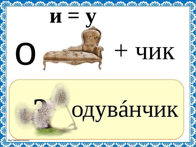 ? одувáнчик + чик и = у о http://linda6035.ucoz.ru/