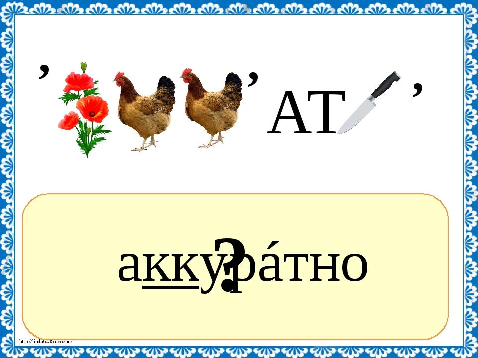 ? аккурáтно АТ , , , http://linda6035.ucoz.ru/