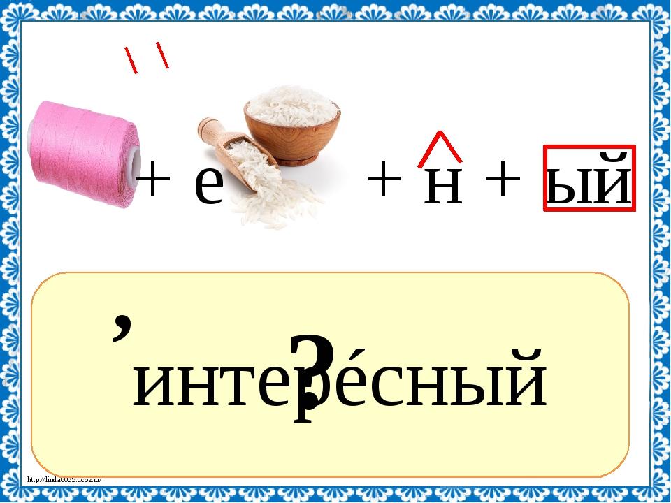 ? интерéсный , + н + ый 2, 1, 3, 4, 5 И=Е + е http://linda6035.ucoz.ru/