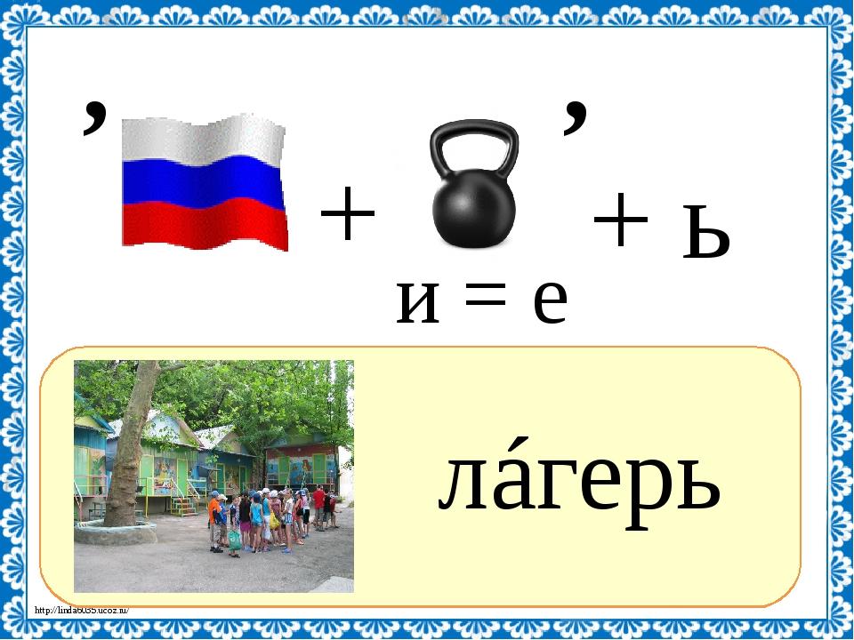 ? лáгерь , и = е , + ь + http://linda6035.ucoz.ru/