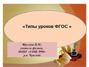Фролова Н.М., учитель физики, МОБУ «СОШ №90» р.п. Чунский «Типы уроков ФГОС »