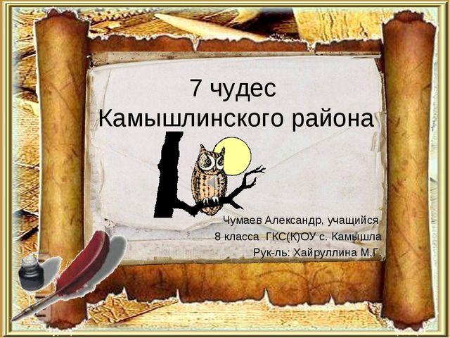 7 чудес Камышлинского района Чумаев Александр, учащийся 8 класса ГКС(К)ОУ с....