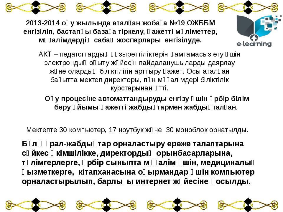 2013-2014 оқу жылында аталған жобаға №19 ОЖББМ енгізіліп, бастапқы базаға тір...