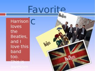 Favorite music Harrison loves the Beatles, and I love this band too. This is