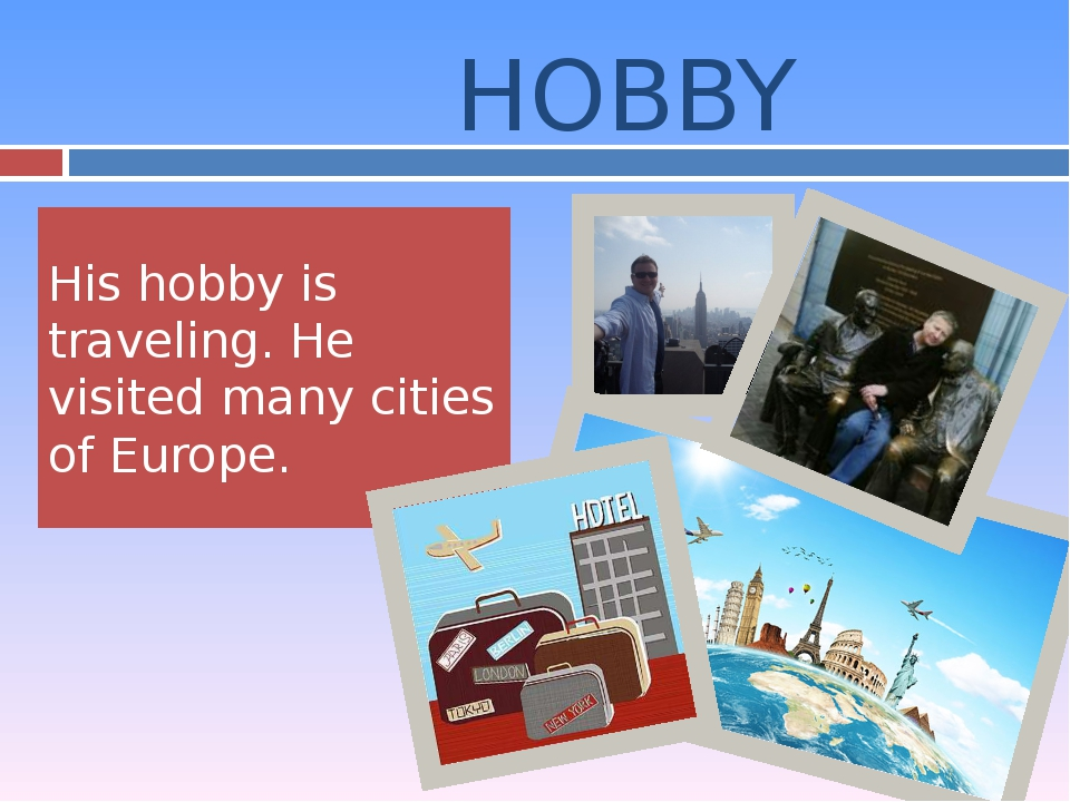 His hobby is traveling. He visited many cities of Europe. HOBBY