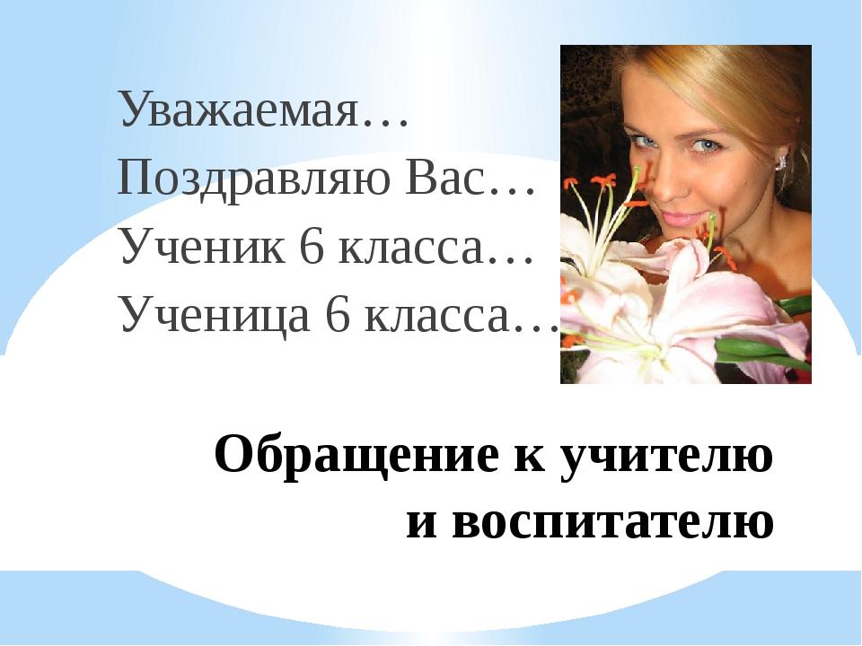 Обращение к учителю и воспитателю Уважаемая… Поздравляю Вас… Ученик 6 класса…...