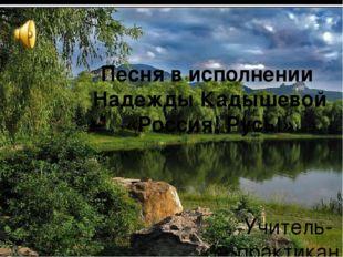 Песня в исполнении Надежды Кадышевой «Россия! Русь!» Учитель-практикант: Свет