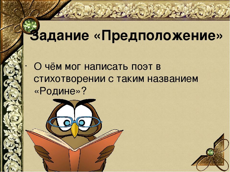 О чём мог написать поэт в стихотворении с таким названием «Родине»? Задание «...