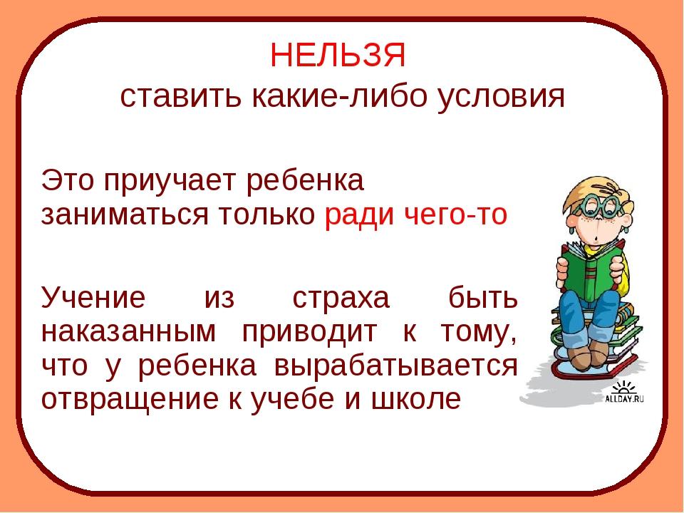 НЕЛЬЗЯ ставить какие-либо условия Это приучает ребенка заниматься только рад...