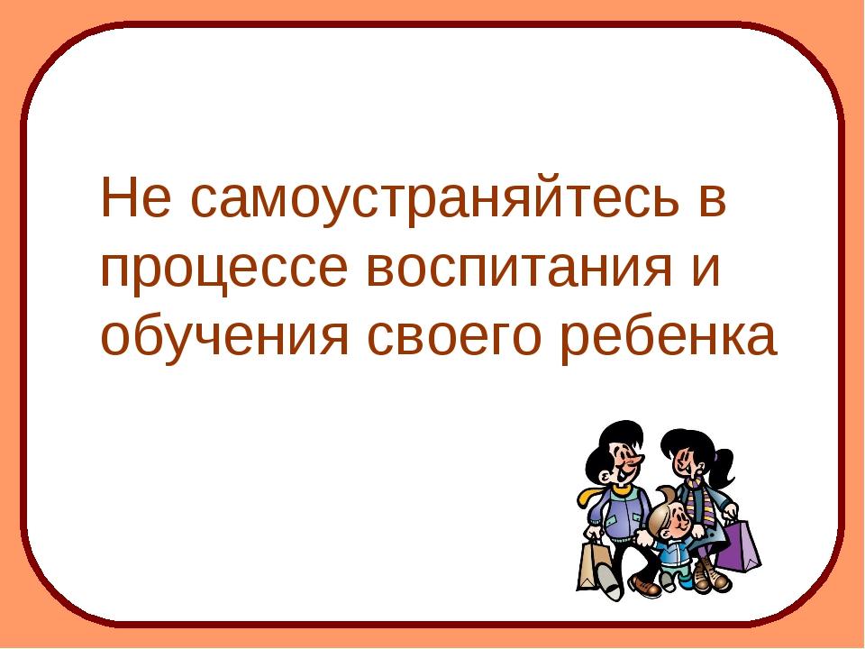 Не самоустраняйтесь в процессе воспитания и обучения своего ребенка