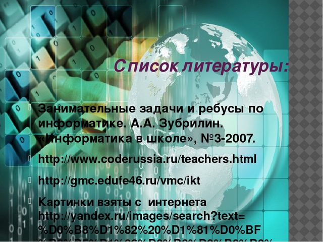 Список литературы: Занимательные задачи и ребусы по информатике. А.А. Зубрили...