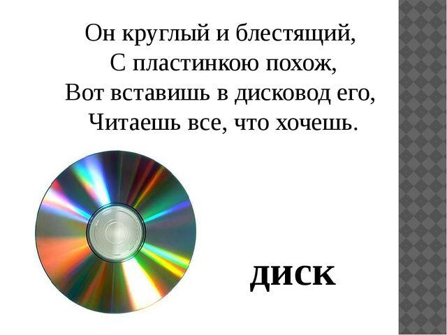 Он круглый и блестящий, С пластинкою похож, Вот вставишь в дисковод его, Чита...